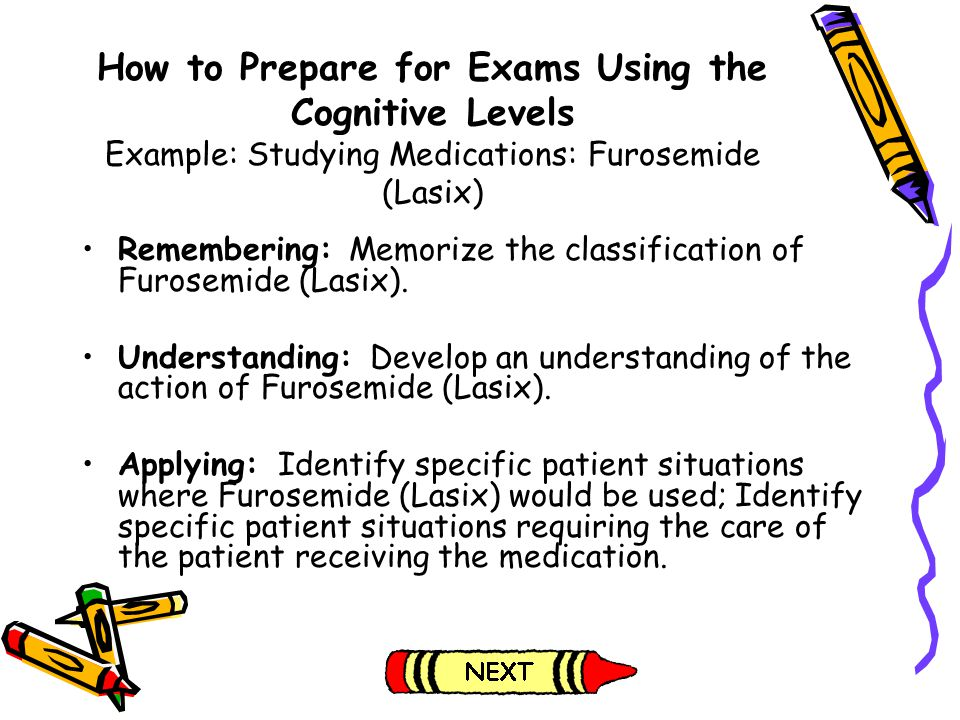 How to Prepare for Exams Using the Cognitive Levels Example: Studying Medications: Furosemide (Lasix) Remembering: Memorize the classification of Furo