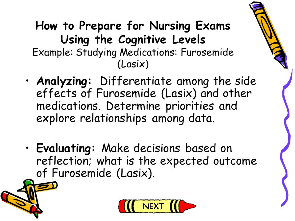 How to Prepare for Nursing Exams Using the Cognitive Levels Example: Studying Medications: Furosemide (Lasix) Analyzing: Differentiate among the side