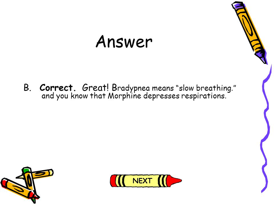 Answer B. Correct. Great! B radypnea means slow breathing. and you know that Morphine depresses respirations.