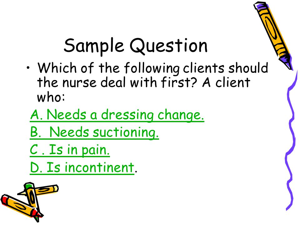 Sample Question Which of the following clients should the nurse deal with first? A client who: A. Needs a dressing change. B. Needs suctioning. C. Is