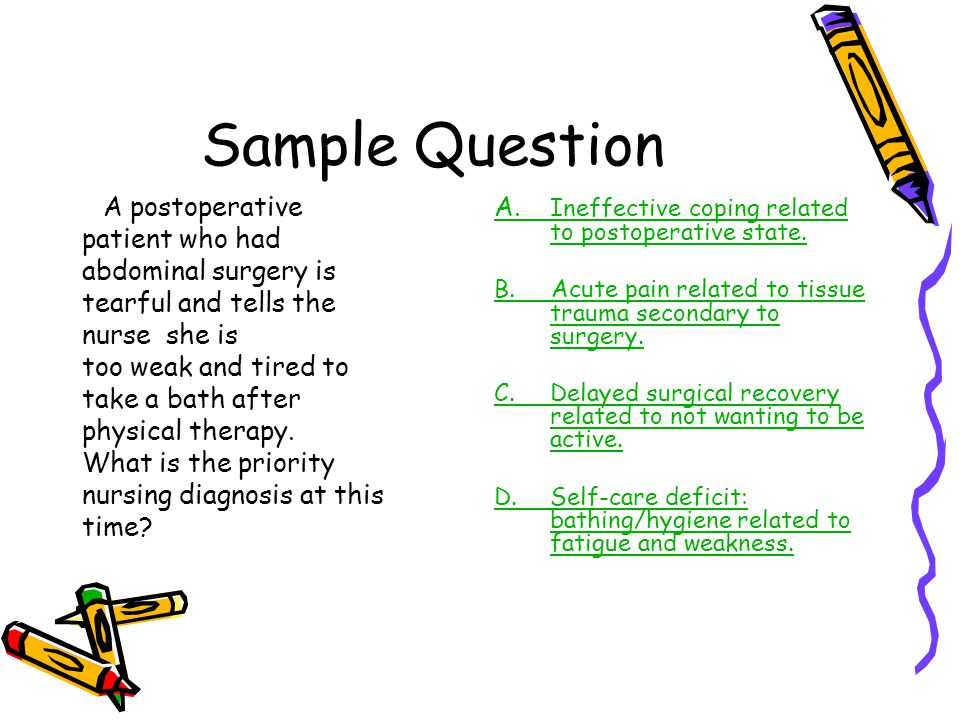 Sample Question A postoperative patient who had abdominal surgery is tearful and tells the nurse she is too weak and tired to take a bath after physic