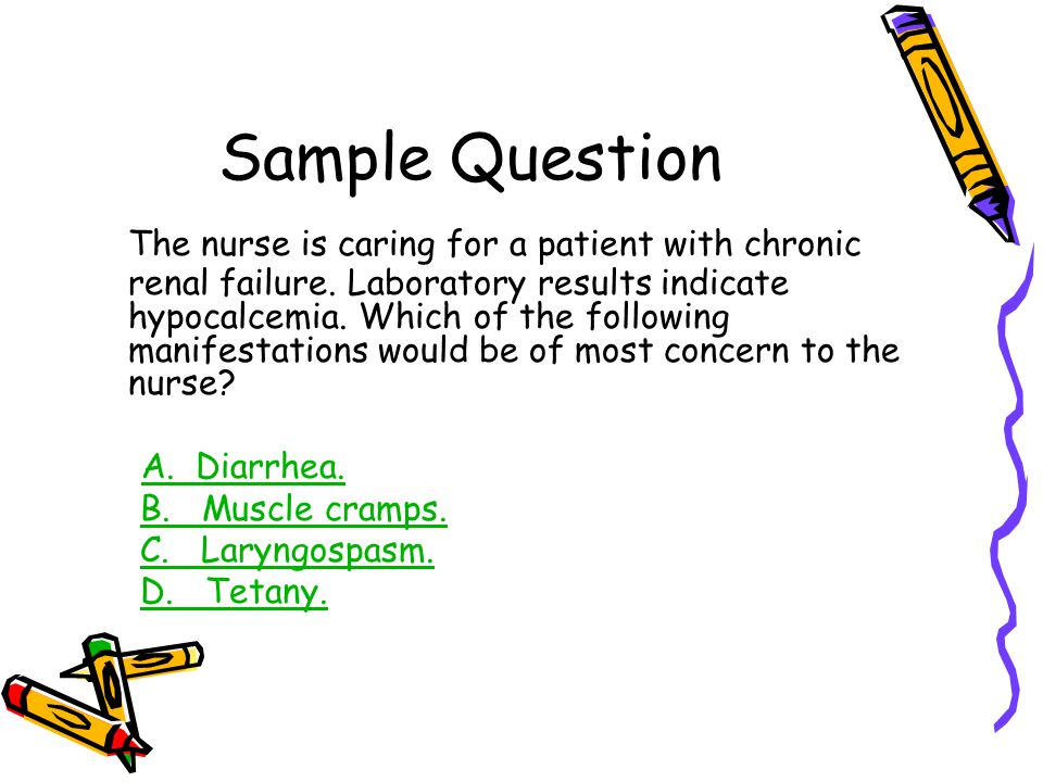 Sample Question The nurse is caring for a patient with chronic renal failure. Laboratory results indicate hypocalcemia. Which of the following manifes