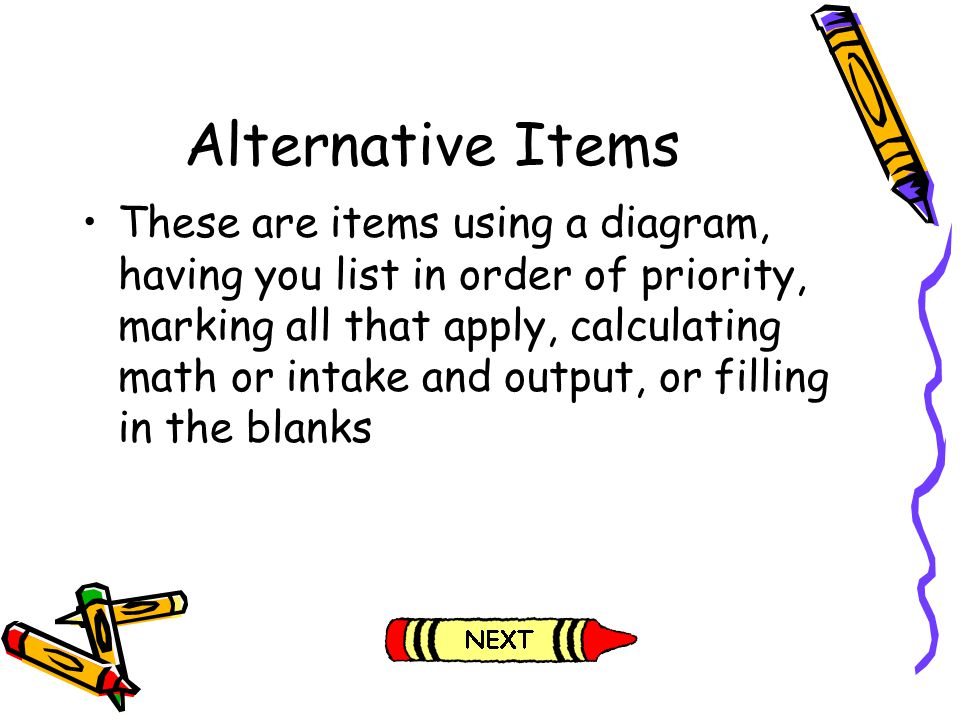 Alternative Items These are items using a diagram, having you list in order of priority, marking all that apply, calculating math or intake and output