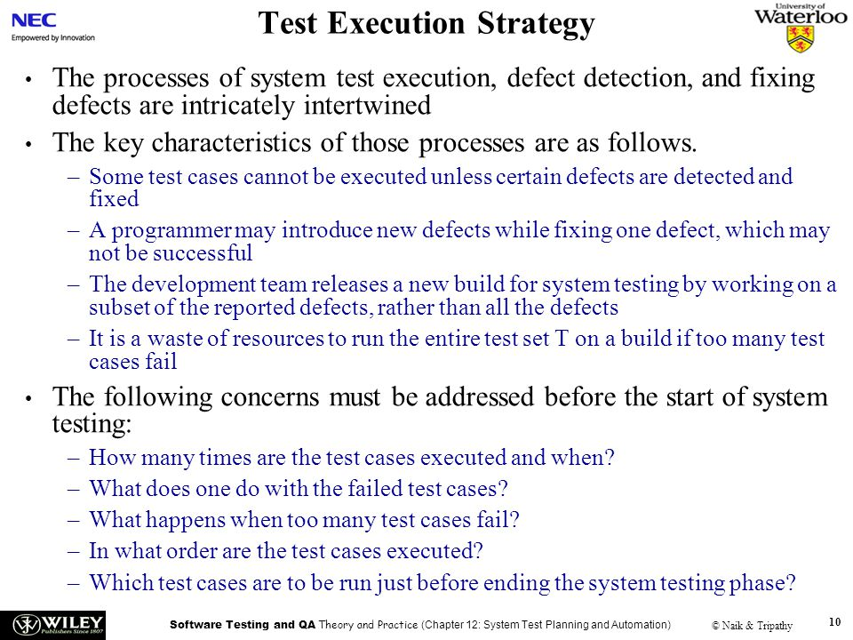 Software Testing and QA Theory and Practice (Chapter 12: System Test Planning and Automation) © Naik & Tripathy 10 Test Execution Strategy The process