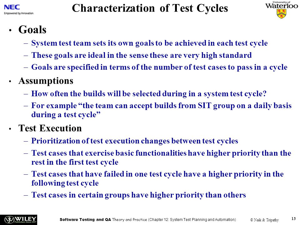 Software Testing and QA Theory and Practice (Chapter 12: System Test Planning and Automation) © Naik & Tripathy 13 Characterization of Test Cycles Goals –System test team sets its own goals to be achieved in each test cycle –These goals are ideal in the sense these are very high standard –Goals are specified in terms of the number of test cases to pass in a cycle Assumptions –How often the builds will be selected during in a system test cycle.