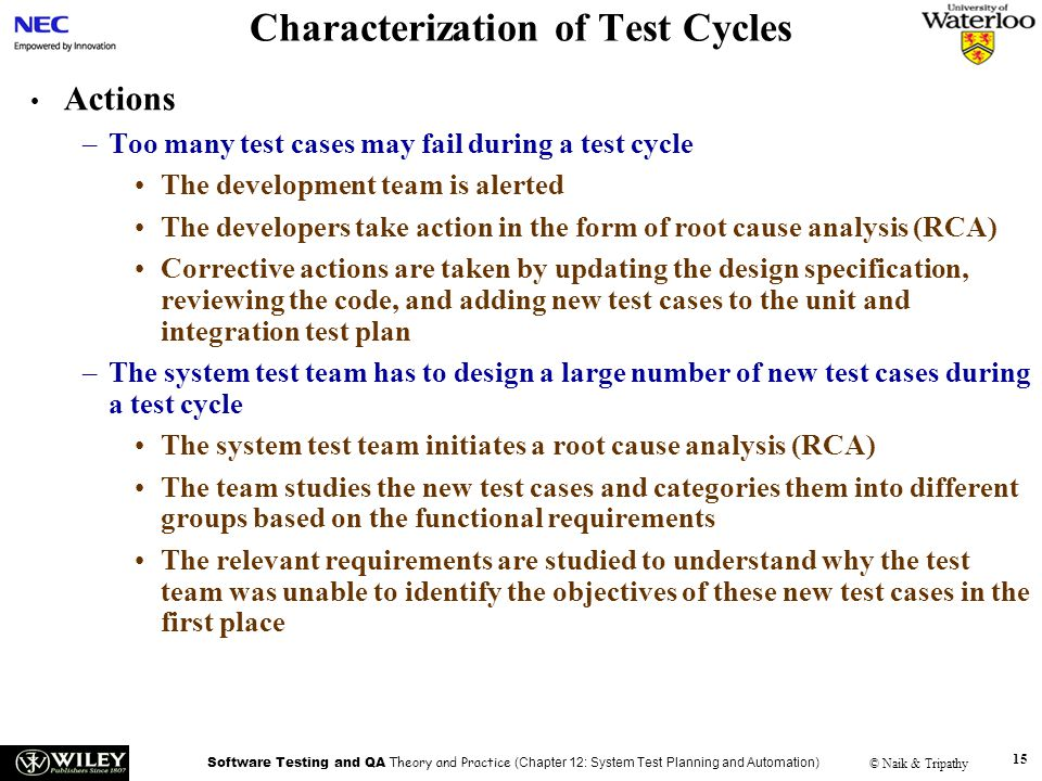 Software Testing and QA Theory and Practice (Chapter 12: System Test Planning and Automation) © Naik & Tripathy 15 Characterization of Test Cycles Actions –Too many test cases may fail during a test cycle The development team is alerted The developers take action in the form of root cause analysis (RCA) Corrective actions are taken by updating the design specification, reviewing the code, and adding new test cases to the unit and integration test plan –The system test team has to design a large number of new test cases during a test cycle The system test team initiates a root cause analysis (RCA) The team studies the new test cases and categories them into different groups based on the functional requirements The relevant requirements are studied to understand why the test team was unable to identify the objectives of these new test cases in the first place