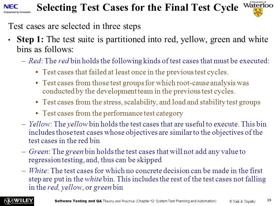 Software Testing and QA Theory and Practice (Chapter 12: System Test Planning and Automation) © Naik & Tripathy 19 Selecting Test Cases for the Final