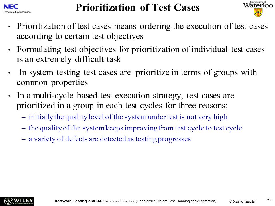 Software Testing and QA Theory and Practice (Chapter 12: System Test Planning and Automation) © Naik & Tripathy 21 Prioritization of Test Cases Priori