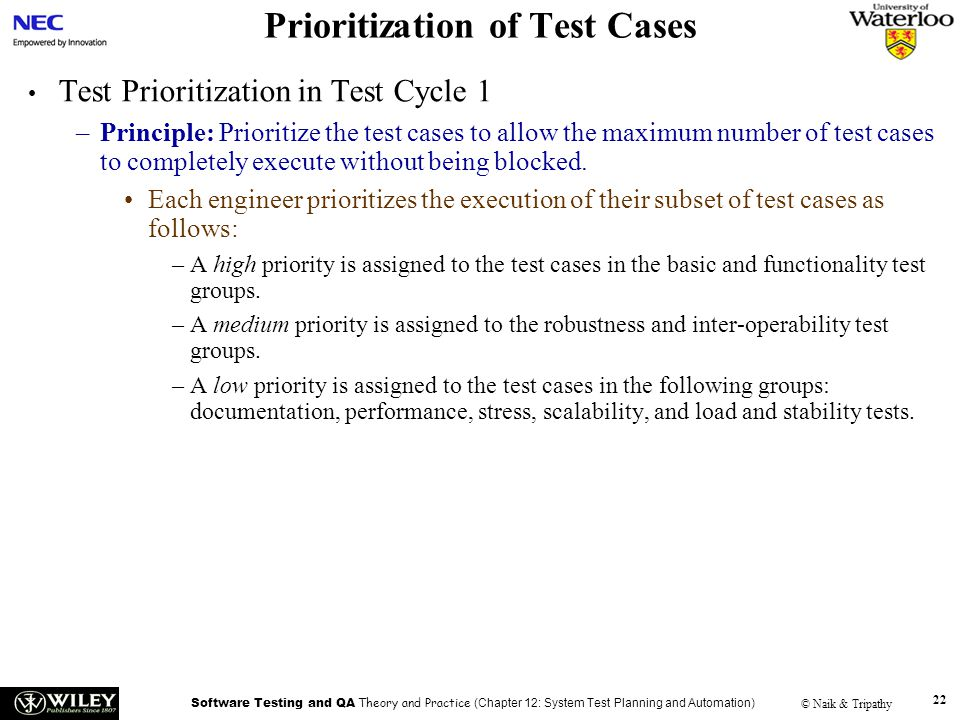 Software Testing and QA Theory and Practice (Chapter 12: System Test Planning and Automation) © Naik & Tripathy 22 Prioritization of Test Cases Test P