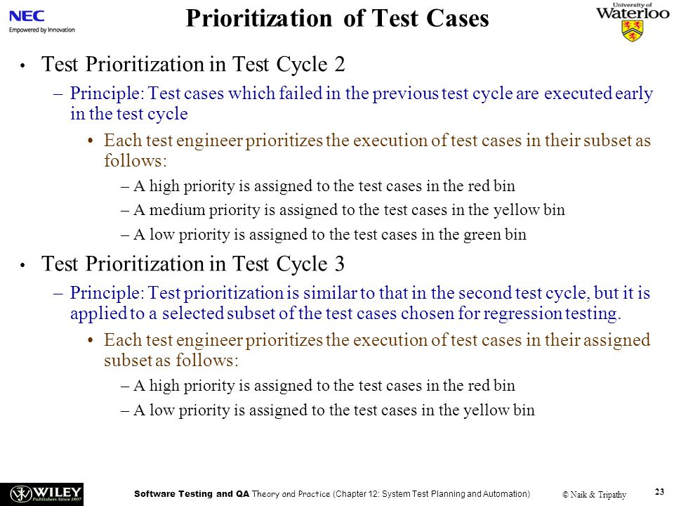 Software Testing and QA Theory and Practice (Chapter 12: System Test Planning and Automation) © Naik & Tripathy 23 Prioritization of Test Cases Test P