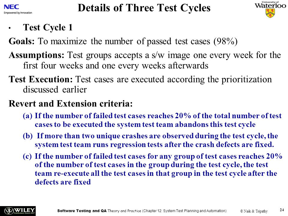 Software Testing and QA Theory and Practice (Chapter 12: System Test Planning and Automation) © Naik & Tripathy 24 Details of Three Test Cycles Test Cycle 1 Goals: To maximize the number of passed test cases (98%) Assumptions: Test groups accepts a s/w image one every week for the first four weeks and one every weeks afterwards Test Execution: Test cases are executed according the prioritization discussed earlier Revert and Extension criteria: (a)If the number of failed test cases reaches 20% of the total number of test cases to be executed the system test team abandons this test cycle (b) If more than two unique crashes are observed during the test cycle, the system test team runs regression tests after the crash defects are fixed.