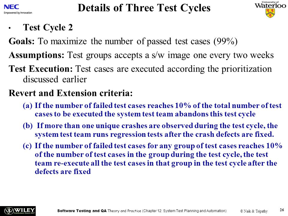 Software Testing and QA Theory and Practice (Chapter 12: System Test Planning and Automation) © Naik & Tripathy 26 Details of Three Test Cycles Test Cycle 2 Goals: To maximize the number of passed test cases (99%) Assumptions: Test groups accepts a s/w image one every two weeks Test Execution: Test cases are executed according the prioritization discussed earlier Revert and Extension criteria: (a)If the number of failed test cases reaches 10% of the total number of test cases to be executed the system test team abandons this test cycle (b) If more than one unique crashes are observed during the test cycle, the system test team runs regression tests after the crash defects are fixed.