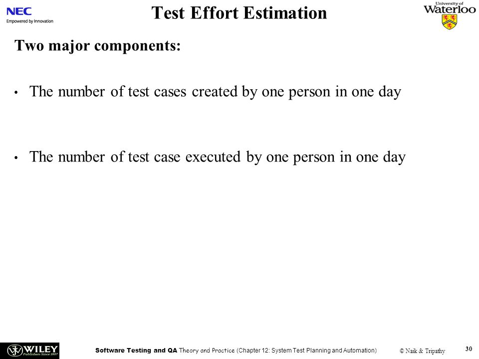 Software Testing and QA Theory and Practice (Chapter 12: System Test Planning and Automation) © Naik & Tripathy 30 Test Effort Estimation Two major co