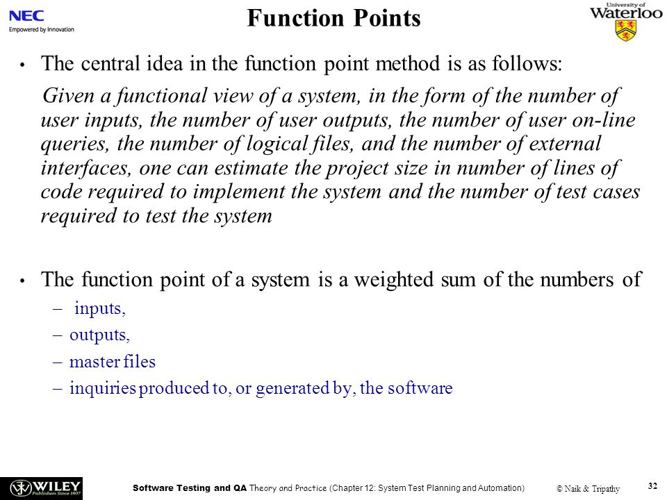 Software Testing and QA Theory and Practice (Chapter 12: System Test Planning and Automation) © Naik & Tripathy 32 Function Points The central idea in the function point method is as follows: Given a functional view of a system, in the form of the number of user inputs, the number of user outputs, the number of user on-line queries, the number of logical files, and the number of external interfaces, one can estimate the project size in number of lines of code required to implement the system and the number of test cases required to test the system The function point of a system is a weighted sum of the numbers of – inputs, –outputs, –master files –inquiries produced to, or generated by, the software