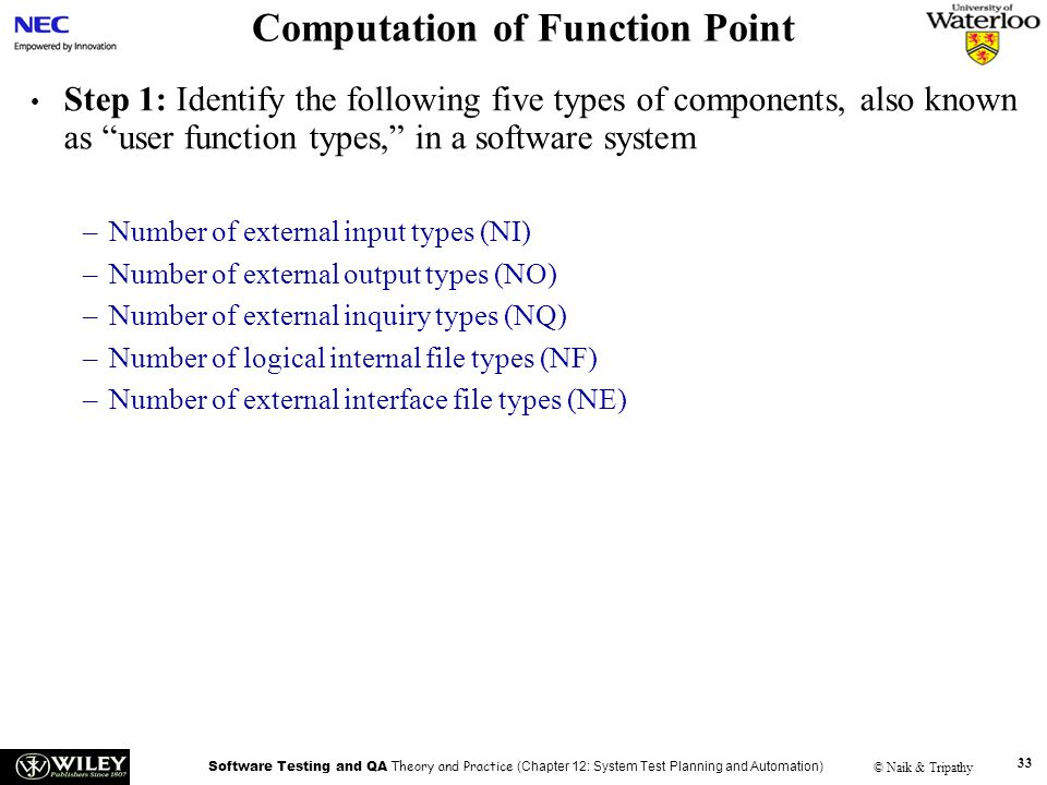 Software Testing and QA Theory and Practice (Chapter 12: System Test Planning and Automation) © Naik & Tripathy 33 Computation of Function Point Step