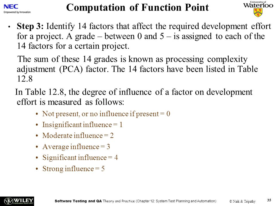 Software Testing and QA Theory and Practice (Chapter 12: System Test Planning and Automation) © Naik & Tripathy 35 Computation of Function Point Step 3: Identify 14 factors that affect the required development effort for a project.