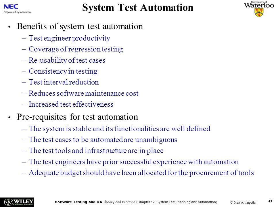Software Testing and QA Theory and Practice (Chapter 12: System Test Planning and Automation) © Naik & Tripathy 43 System Test Automation Benefits of system test automation –Test engineer productivity –Coverage of regression testing –Re-usability of test cases –Consistency in testing –Test interval reduction –Reduces software maintenance cost –Increased test effectiveness Pre-requisites for test automation –The system is stable and its functionalities are well defined –The test cases to be automated are unambiguous –The test tools and infrastructure are in place –The test engineers have prior successful experience with automation –Adequate budget should have been allocated for the procurement of tools