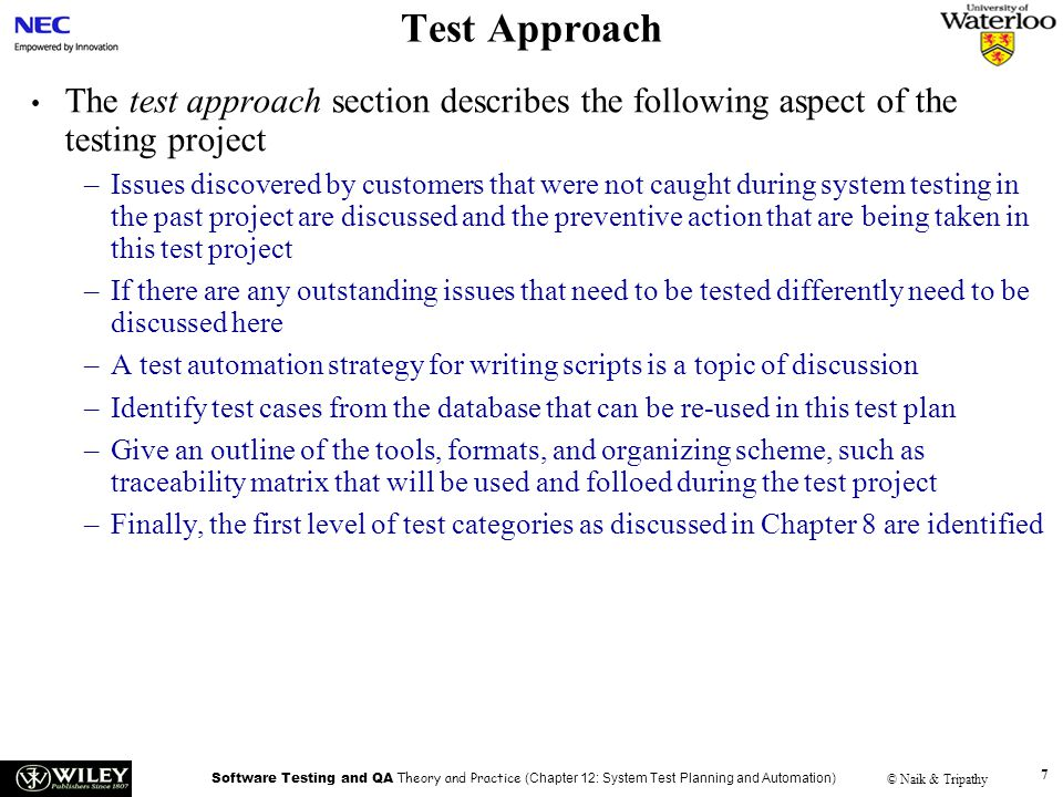 Software Testing and QA Theory and Practice (Chapter 12: System Test Planning and Automation) © Naik & Tripathy 7 Test Approach The test approach sect