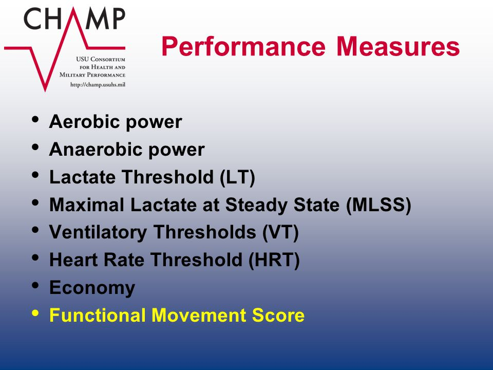 Performance Measures Aerobic power Anaerobic power Lactate Threshold (LT) Maximal Lactate at Steady State (MLSS) Ventilatory Thresholds (VT) Heart Rat