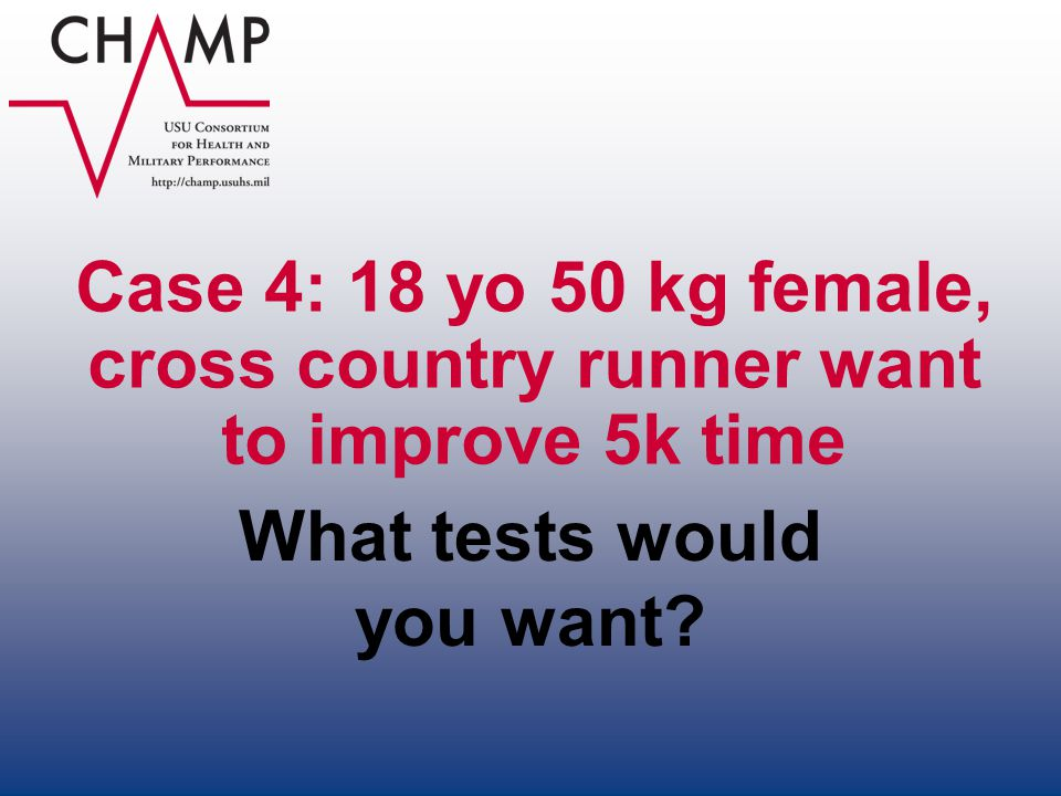Case 4: 18 yo 50 kg female, cross country runner want to improve 5k time What tests would you want?