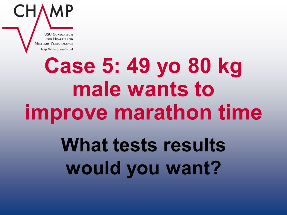 Case 5: 49 yo 80 kg male wants to improve marathon time What tests results would you want?