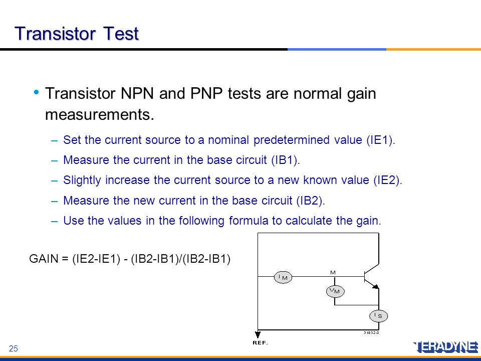 25 Transistor Test Transistor NPN and PNP tests are normal gain measurements. –Set the current source to a nominal predetermined value (IE1). –Measure