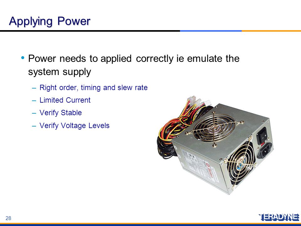 28 Applying Power Power needs to applied correctly ie emulate the system supply –Right order, timing and slew rate –Limited Current –Verify Stable –Ve