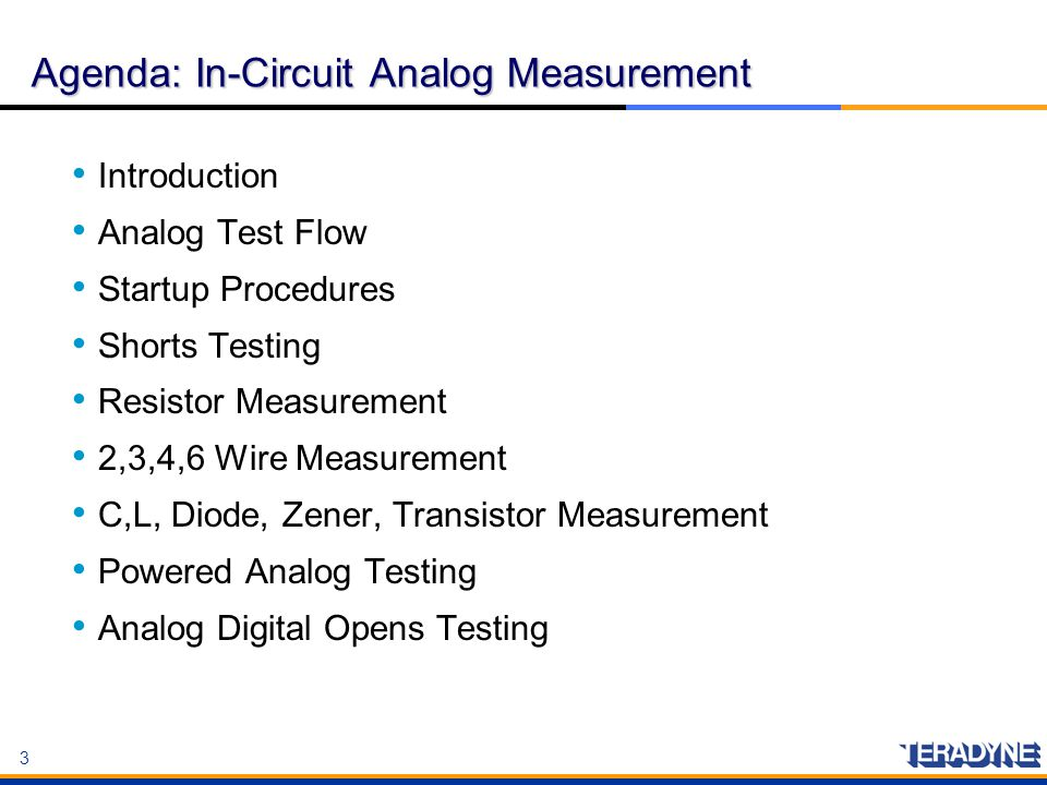 3 3 Agenda: In-Circuit Analog Measurement Introduction Analog Test Flow Startup Procedures Shorts Testing Resistor Measurement 2,3,4,6 Wire Measuremen