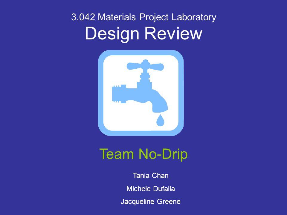 3.042 Materials Project Laboratory Design Review Team No-Drip Tania Chan Michele Dufalla Jacqueline Greene