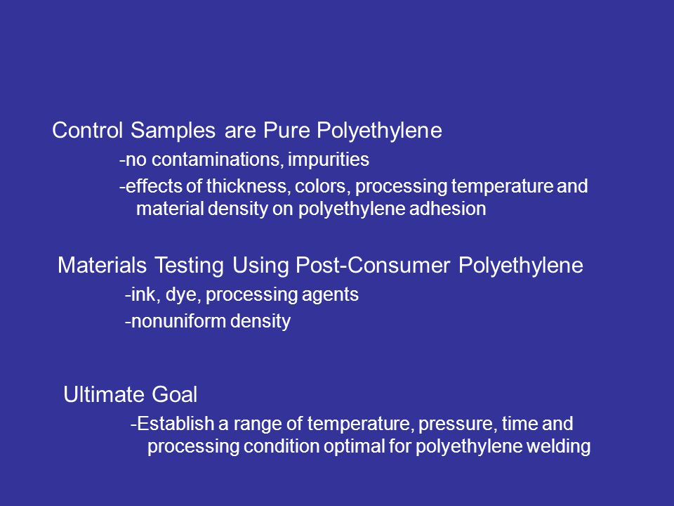 Control Samples are Pure Polyethylene -no contaminations, impurities -effects of thickness, colors, processing temperature and material density on polyethylene adhesion Goals of the Materials Testing Materials Testing Using Post-Consumer Polyethylene -ink, dye, processing agents -nonuniform density Ultimate Goal -Establish a range of temperature, pressure, time and processing condition optimal for polyethylene welding