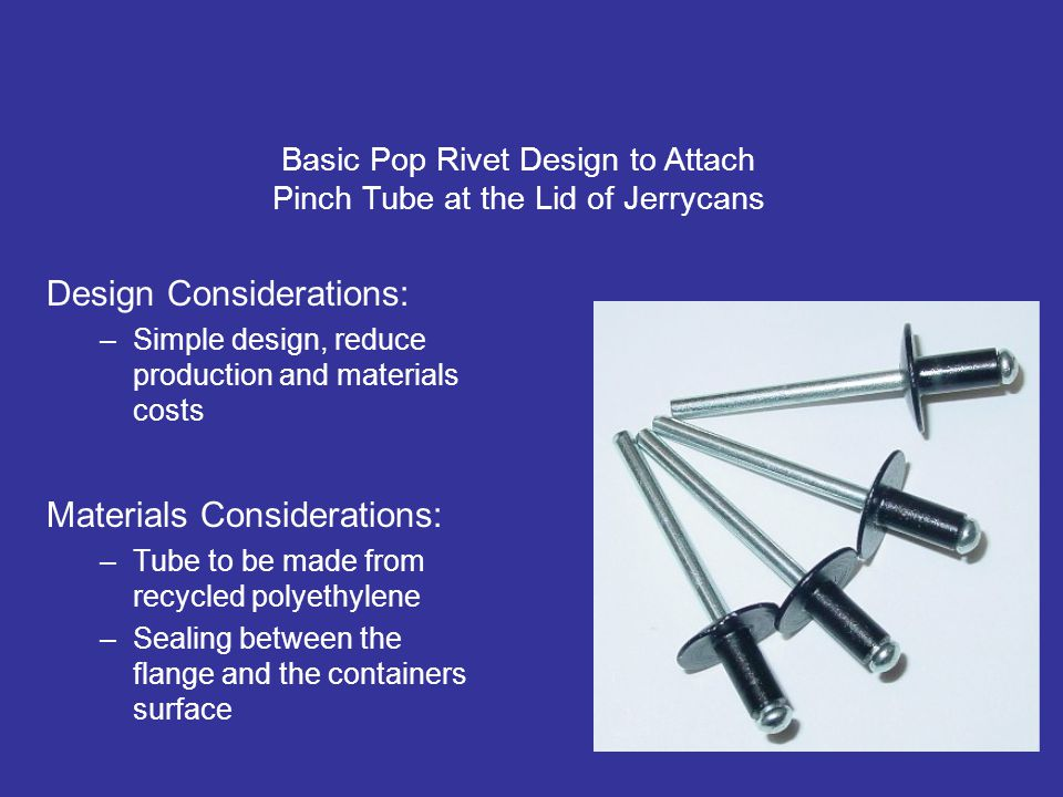 Materials Considerations: –Tube to be made from recycled polyethylene –Sealing between the flange and the containers surface Design of the Tap Basic Pop Rivet Design to Attach Pinch Tube at the Lid of Jerrycans Design Considerations: –Simple design, reduce production and materials costs