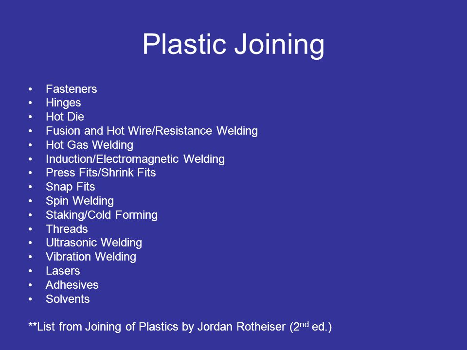 Plastic Joining Fasteners Hinges Hot Die Fusion and Hot Wire/Resistance Welding Hot Gas Welding Induction/Electromagnetic Welding Press Fits/Shrink Fits Snap Fits Spin Welding Staking/Cold Forming Threads Ultrasonic Welding Vibration Welding Lasers Adhesives Solvents **List from Joining of Plastics by Jordan Rotheiser (2 nd ed.)