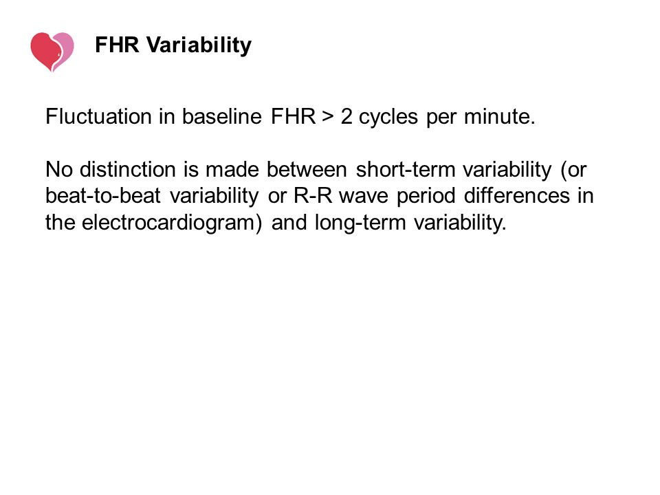 FHR Variability Fluctuation in baseline FHR > 2 cycles per minute. No distinction is made between short-term variability (or beat-to-beat variability