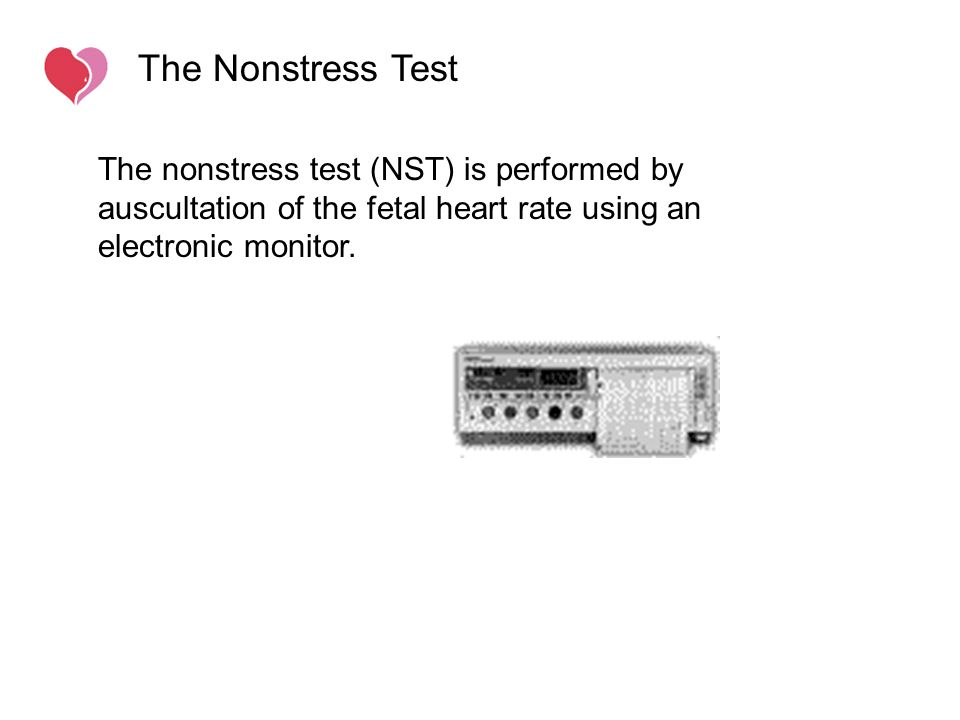 The nonstress test (NST) is performed by auscultation of the fetal heart rate using an electronic monitor. The Nonstress Test