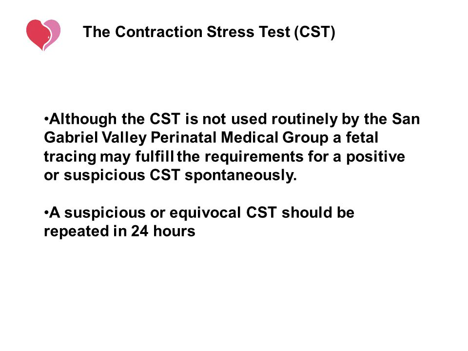 The Contraction Stress Test (CST) Although the CST is not used routinely by the San Gabriel Valley Perinatal Medical Group a fetal tracing may fulfill