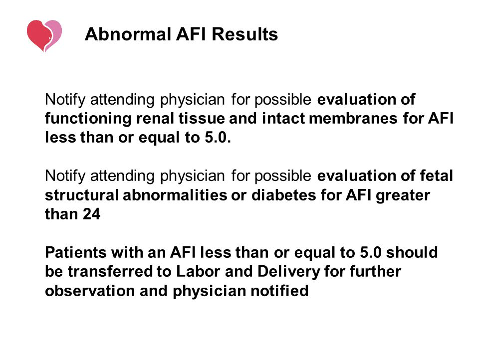 Abnormal AFI Results Notify attending physician for possible evaluation of functioning renal tissue and intact membranes for AFI less than or equal to