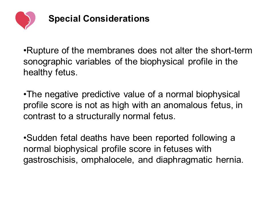Special Considerations Rupture of the membranes does not alter the short-term sonographic variables of the biophysical profile in the healthy fetus. T