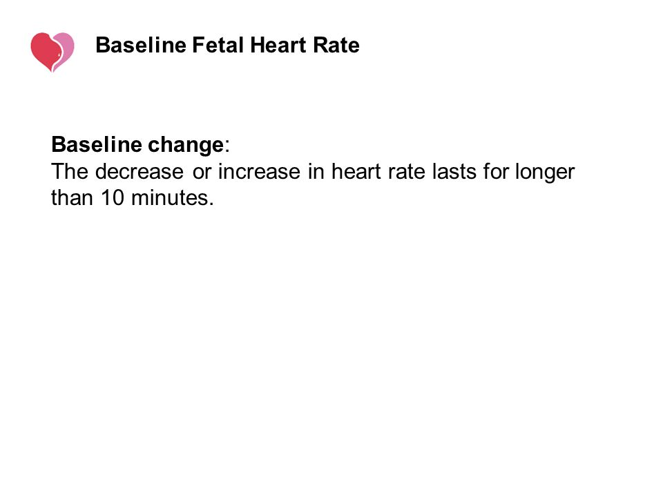 Baseline Fetal Heart Rate Baseline change: The decrease or increase in heart rate lasts for longer than 10 minutes.