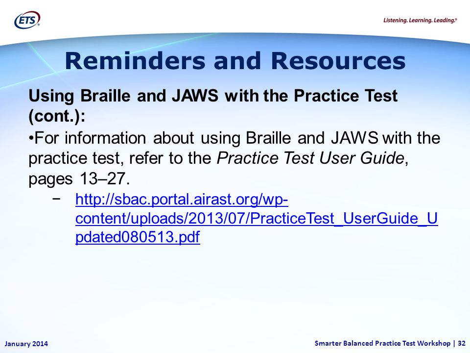 January 2014 Smarter Balanced Practice Test Workshop | 32 Using Braille and JAWS with the Practice Test (cont.): For information about using Braille and JAWS with the practice test, refer to the Practice Test User Guide, pages 13–27.