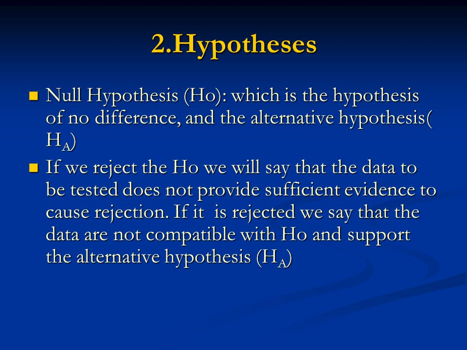 2.Hypotheses Null Hypothesis (Ho): which is the hypothesis of no difference, and the alternative hypothesis( H A ) Null Hypothesis (Ho): which is the hypothesis of no difference, and the alternative hypothesis( H A ) If we reject the Ho we will say that the data to be tested does not provide sufficient evidence to cause rejection.