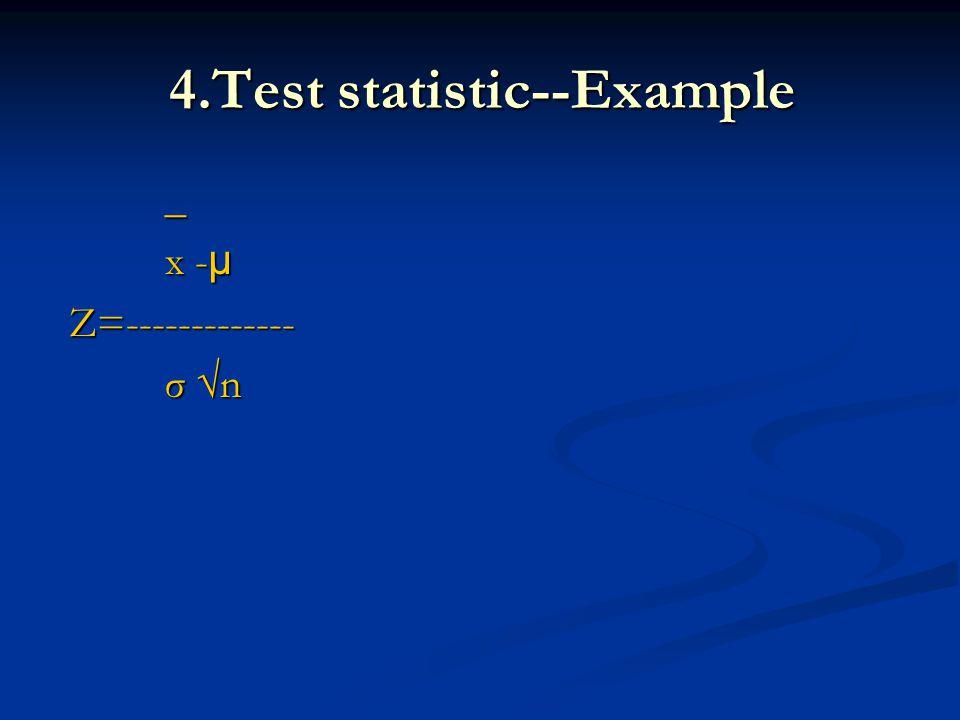 4.Test statistic--Example _ x - µ x - µ Z=------------- Z=------------- σ n σ n