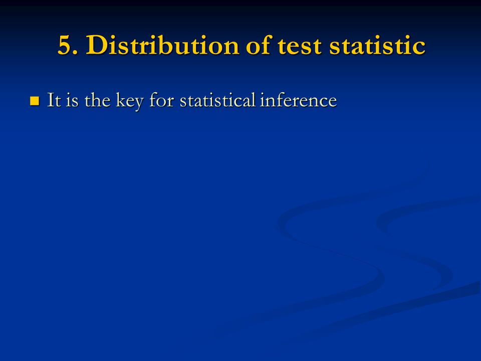 5. Distribution of test statistic It is the key for statistical inference It is the key for statistical inference
