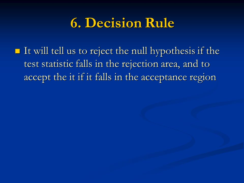 6. Decision Rule It will tell us to reject the null hypothesis if the test statistic falls in the rejection area, and to accept the it if it falls in