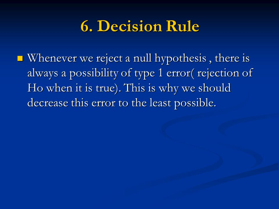 6. Decision Rule Whenever we reject a null hypothesis, there is always a possibility of type 1 error( rejection of Ho when it is true). This is why we