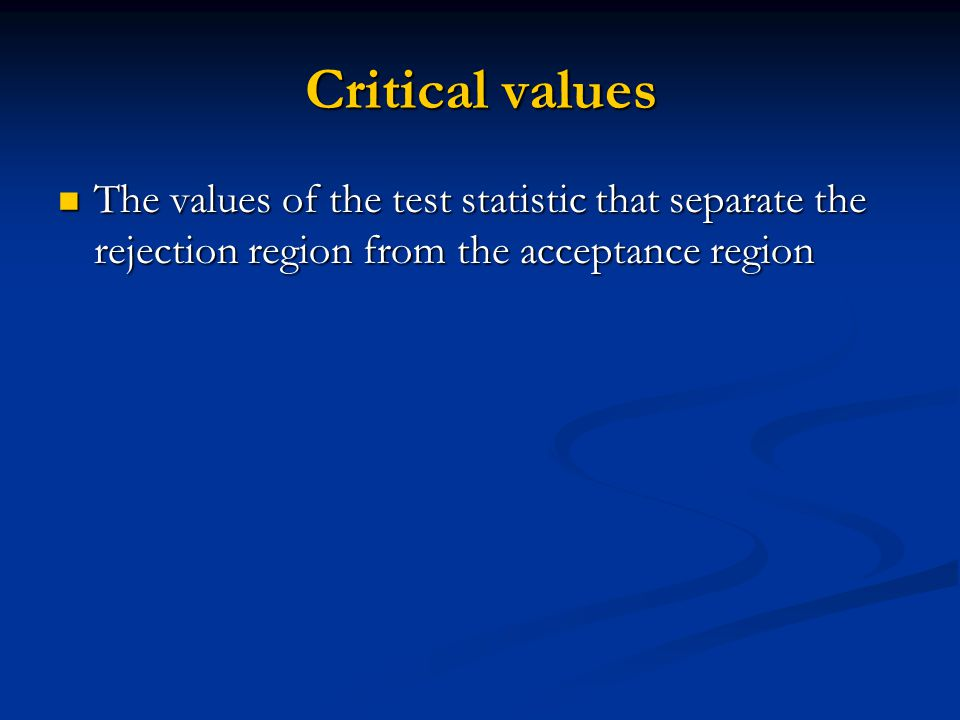 Critical values The values of the test statistic that separate the rejection region from the acceptance region The values of the test statistic that separate the rejection region from the acceptance region
