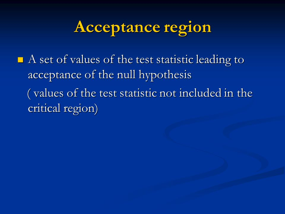 Acceptance region A set of values of the test statistic leading to acceptance of the null hypothesis A set of values of the test statistic leading to acceptance of the null hypothesis ( values of the test statistic not included in the critical region) ( values of the test statistic not included in the critical region)