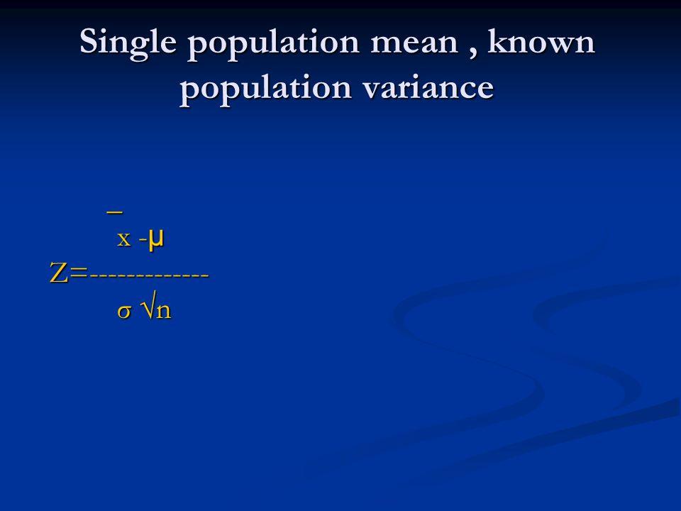 Single population mean, known population variance _ x - µ x - µ Z=------------- Z=------------- σ n σ n