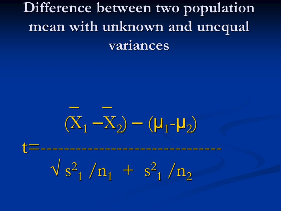 Difference between two population mean with unknown and unequal variances _ _ _ _ (X 1 – X 2 ) – ( µ 1 - µ 2 ) (X 1 – X 2 ) – ( µ 1 - µ 2 ) t =------------------------------- t =------------------------------- s 2 1 /n 1 + s 2 1 /n 2 s 2 1 /n 1 + s 2 1 /n 2