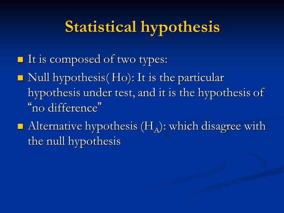 Statistical hypothesis It is composed of two types: It is composed of two types: Null hypothesis( Ho): It is the particular hypothesis under test, and it is the hypothesis of no difference Null hypothesis( Ho): It is the particular hypothesis under test, and it is the hypothesis of no difference Alternative hypothesis (H A ): which disagree with the null hypothesis Alternative hypothesis (H A ): which disagree with the null hypothesis