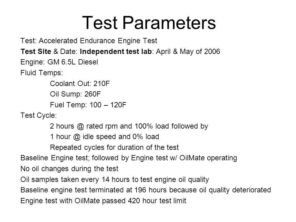 Test Parameters Test: Accelerated Endurance Engine Test Test Site & Date: Independent test lab: April & May of 2006 Engine: GM 6.5L Diesel Fluid Temps: Coolant Out: 210F Oil Sump: 260F Fuel Temp: 100 – 120F Test Cycle: 2 hours @ rated rpm and 100% load followed by 1 hour @ idle speed and 0% load Repeated cycles for duration of the test Baseline Engine test; followed by Engine test w/ OilMate operating No oil changes during the test Oil samples taken every 14 hours to test engine oil quality Baseline engine test terminated at 196 hours because oil quality deteriorated Engine test with OilMate passed 420 hour test limit